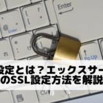 SSL設定とは?エックスサーバーでの設定方法を解説